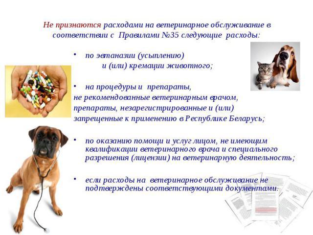 Не признаются расходами на ветеринарное обслуживание в соответствии с Правилами №35 следующие расходы: по эвтаназии (усыплению) и (или) кремации животного; на процедуры и препараты, не рекомендованные ветеринарным врачом, препараты, незарегистрирова…