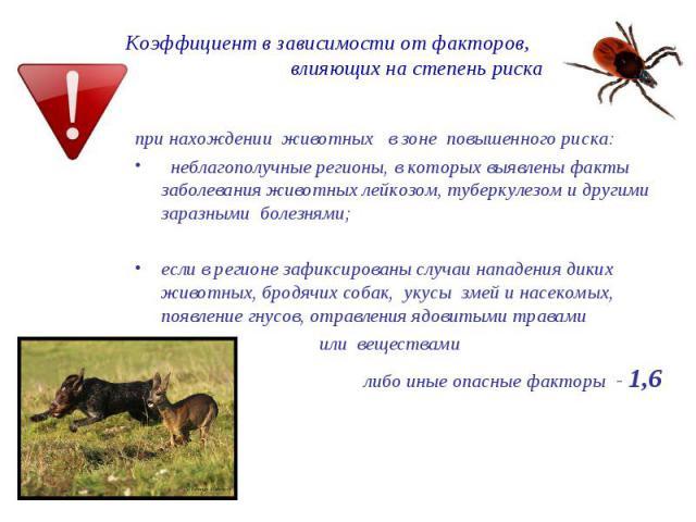 Коэффициент в зависимости от факторов, влияющих на степень риска при нахождении животных в зоне повышенного риска: неблагополучные регионы, в которых выявлены факты заболевания животных лейкозом, туберкулезом и другими заразными болезнями; если в ре…