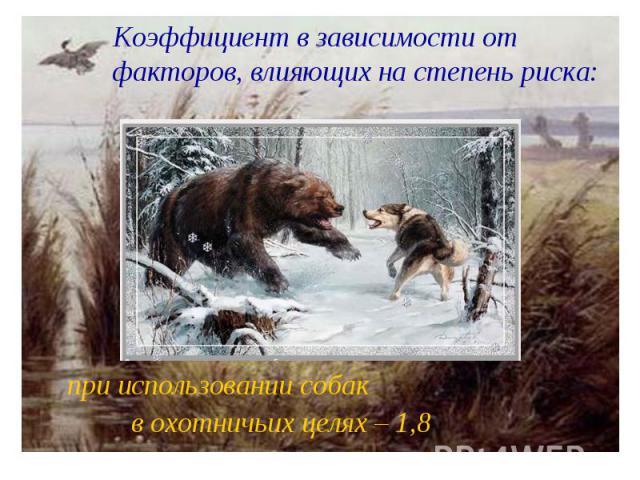 Коэффициент в зависимости от факторов, влияющих на степень риска: при использовании собак в охотничьих целях – 1,8