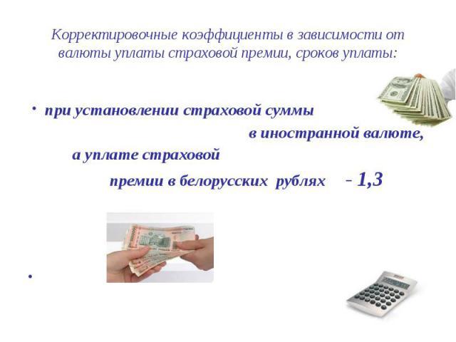 Корректировочные коэффициенты в зависимости от валюты уплаты страховой премии, сроков уплаты: · при установлении страховой суммы в иностранной валюте, а уплате страховой премии в белорусских рублях - 1,3 ·