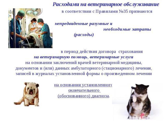 Расходами на ветеринарное обслуживание в соответствии с Правилами №35 признаются непредвиденные разумные и необходимые затраты (расходы) в период действия договора страхования на ветеринарную помощь, ветеринарные услуги на основании заключений враче…