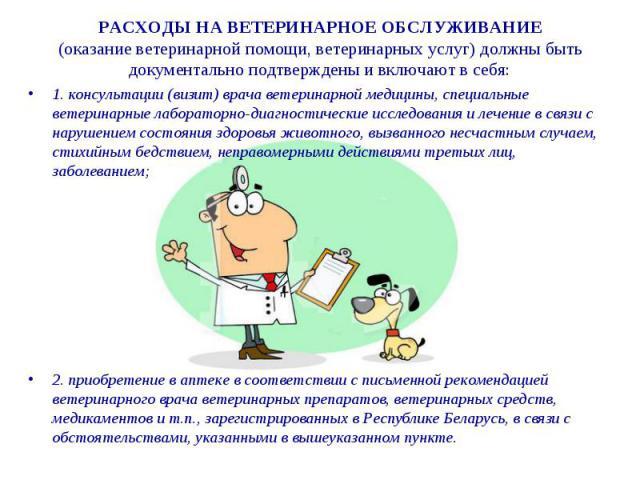 РАСХОДЫ НА ВЕТЕРИНАРНОЕ ОБСЛУЖИВАНИЕ (оказание ветеринарной помощи, ветеринарных услуг) должны быть документально подтверждены и включают в себя: 1. консультации (визит) врача ветеринарной медицины, специальные ветеринарные лабораторно-диагностическ…