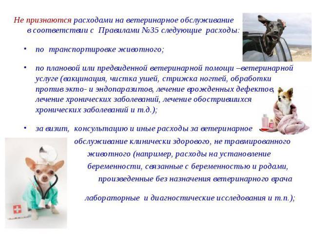 Не признаются расходами на ветеринарное обслуживание в соответствии с Правилами №35 следующие расходы: по транспортировке животного; по плановой или предвиденной ветеринарной помощи –ветеринарной услуге (вакцинация, чистка ушей, стрижка ногтей, обра…