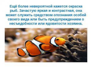 Ещё более невероятной кажется окраска рыб. Зачастую яркая и контрастная, она мож