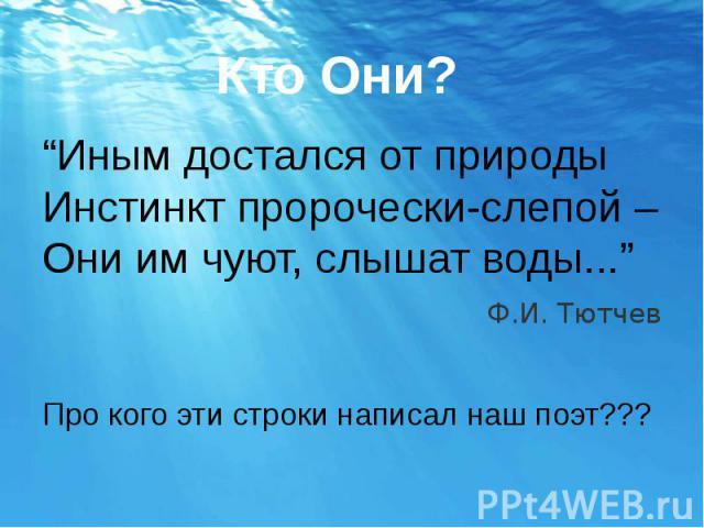 """""""Иным достался от природы Инстинкт пророчески-слепой – Они им чуют, слышат воды..."""" Ф.И. Тютчев Про кого эти строки написал наш поэт???"""
