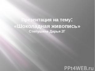 Презентация на тему: «Шоколадная живопись» Степушина Дарья 2Г