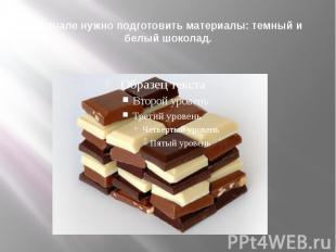 Вначале нужно подготовить материалы: темный и белый шоколад.