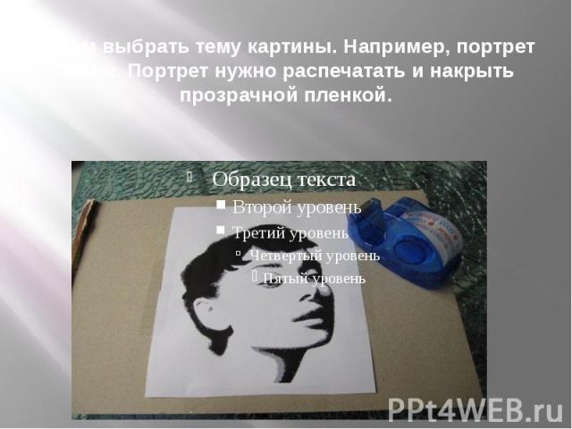 Затем выбрать тему картины. Например, портрет мамы. Портрет нужно распечатать и накрыть прозрачной пленкой.