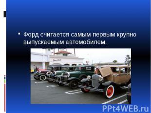 Форд считается самым первым крупно выпускаемым автомобилем.