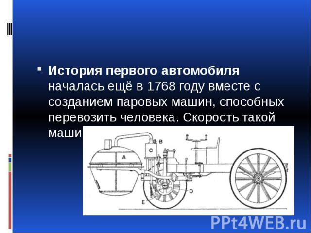 История первого автомобиля началась ещё в 1768 году вместе с созданием паровых машин, способных перевозить человека. Скорость такой машины была до 2км\ч