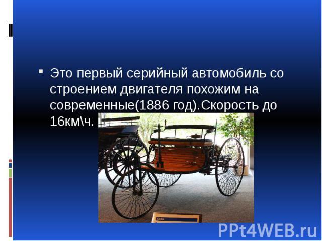 Это первый серийный автомобиль со строением двигателя похожим на современные(1886 год).Скорость до 16км\ч.