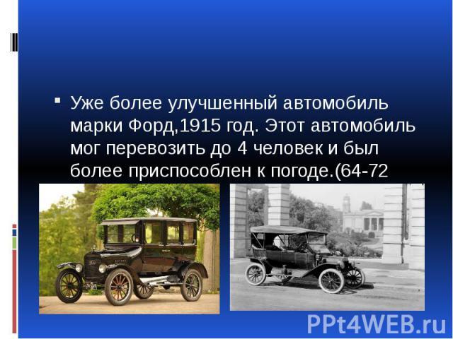 Уже более улучшенный автомобиль марки Форд,1915 год. Этот автомобиль мог перевозить до 4 человек и был более приспособлен к погоде.(64-72 км\ч)