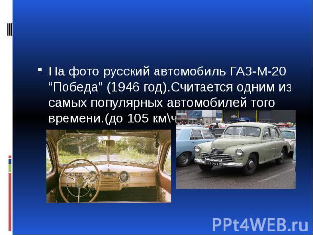 """На фото русский автомобиль ГАЗ-М-20 """"Победа"""" (1946 год).Считается одним из самых популярных автомобилей того времени.(до 105 км\ч)"""