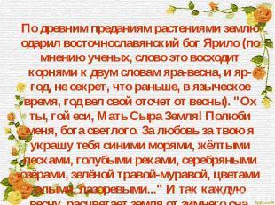 По древним преданиям растениями землю одарил восточнославянский бог Ярило (по мн