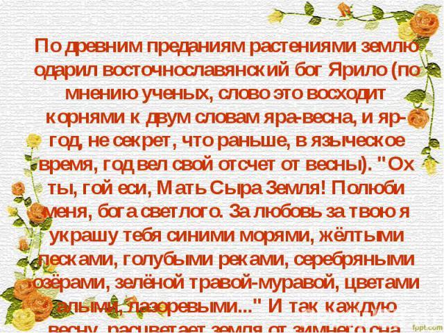 """По древним преданиям растениями землю одарил восточнославянский бог Ярило (по мнению ученых, слово это восходит корнями к двум словам яра-весна, и яр-год, не секрет, что раньше, в языческое время, год вел свой отсчет от весны). """"Ох ты, гой еси,…"""