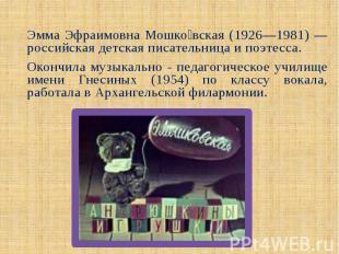 Эмма Эфраимовна Мошко вская (1926—1981) —российская детская писательница и поэте