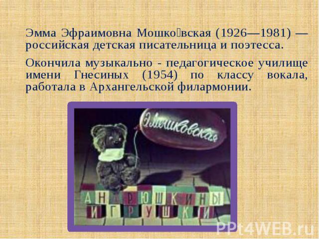 Эмма Эфраимовна Мошко вская (1926—1981) —российская детская писательница и поэтесса. Окончила музыкально - педагогическое училище имени Гнесиных (1954) по классу вокала, работала в Архангельской филармонии.