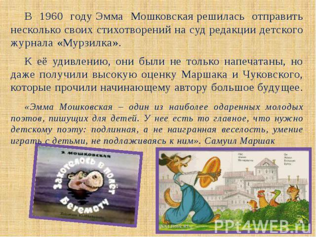 В 1960 годуЭмма Мошковскаярешилась отправить несколько своих стихотворений на суд редакции детского журнала «Мурзилка». В 1960 годуЭмма Мошковскаярешилась отправить несколько своих стихотворений на суд редакции детского журна…