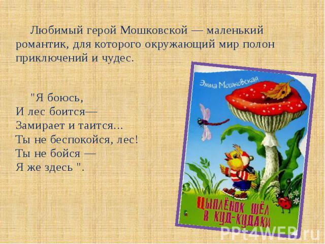 """Любимый герой Мошковской — маленький романтик, для которого окружающий мир полон приключений и чудес. Любимый герой Мошковской — маленький романтик, для которого окружающий мир полон приключений и чудес. """"Я боюсь, И лес боится— Замирает и таитс…"""