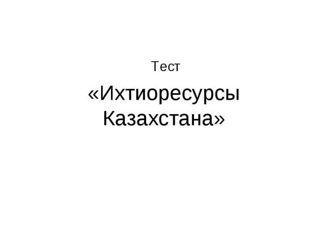 Тест «Ихтиоресурсы Казахстана»