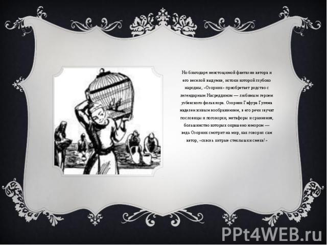 Но благодаря неистощимой фантазии автора и его веселой выдумке, истоки которой глубоко народны, «Озорник» приобретает родство с легендарным Насреддином — любимым героем узбекского фольклора. Озорник Гафура Гуляма наделен живым воображением, в его ре…