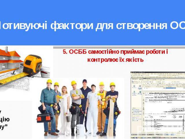 5. ОСББ самостійно приймає роботи і контролює їх якість 5. ОСББ самостійно приймає роботи і контролює їх якість