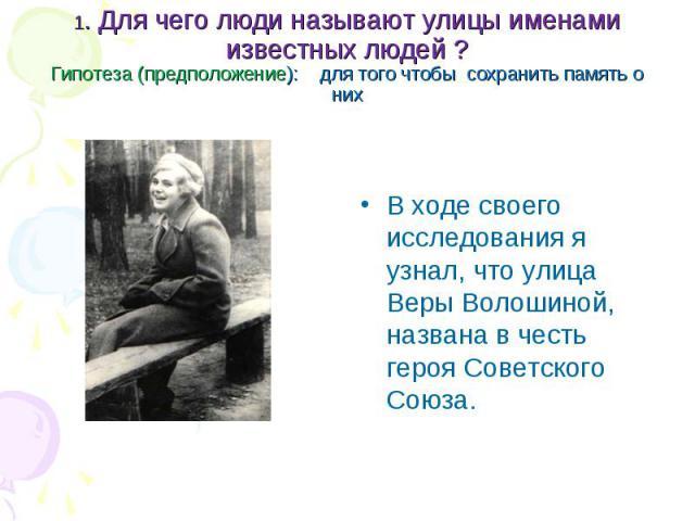 В ходе своего исследования я узнал, что улица Веры Волошиной, названа в честь героя Советского Союза. В ходе своего исследования я узнал, что улица Веры Волошиной, названа в честь героя Советского Союза.