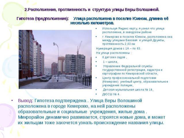 Вывод: Гипотеза подтверждена . Улица Веры Волошиной расположена в городе Кемерово, на ней расположены образовательные и социальные учреждения, жилые дома . Микрорайон динамично развивается, строятся новые дома, и может их жильцам тоже захочется узна…