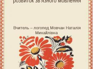 розвиток зв'язного мовлення Вчитель – логопед Мовчан Наталія Михайлівна