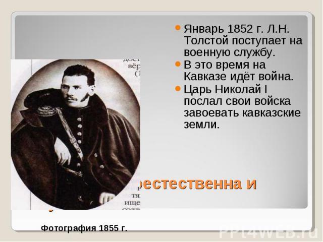 Январь 1852 г. Л.Н. Толстой поступает на военную службу. Январь 1852 г. Л.Н. Толстой поступает на военную службу. В это время на Кавказе идёт война. Царь Николай I послал свои войска завоевать кавказские земли.