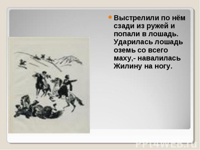Выстрелили по нём сзади из ружей и попали в лошадь. Ударилась лошадь оземь со всего маху,- навалилась Жилину на ногу. Выстрелили по нём сзади из ружей и попали в лошадь. Ударилась лошадь оземь со всего маху,- навалилась Жилину на ногу.