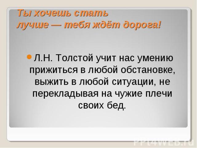 Л.Н. Толстой учит нас умению прижиться в любой обстановке, выжить в любой ситуации, не перекладывая на чужие плечи своих бед. Л.Н. Толстой учит нас умению прижиться в любой обстановке, выжить в любой ситуации, не перекладывая на чужие плечи своих бе…