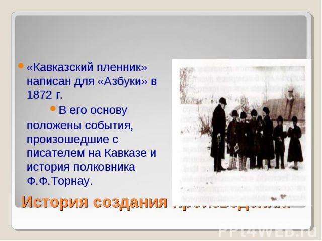 «Кавказский пленник» написан для «Азбуки» в 1872 г. «Кавказский пленник» написан для «Азбуки» в 1872 г. В его основу положены события, произошедшие с писателем на Кавказе и история полковника Ф.Ф.Торнау.