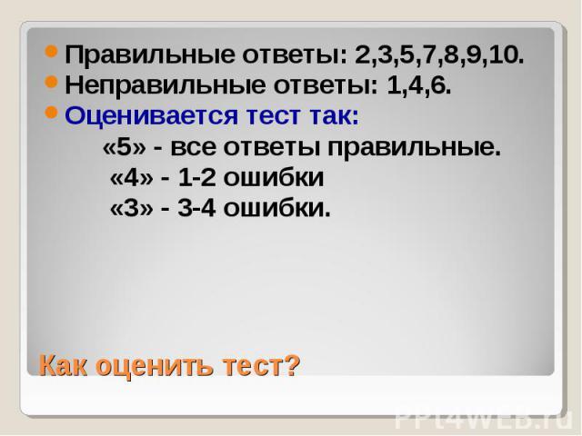 Правильные ответы: 2,3,5,7,8,9,10. Правильные ответы: 2,3,5,7,8,9,10. Неправильные ответы: 1,4,6. Оценивается тест так: «5» - все ответы правильные. «4» - 1-2 ошибки «3» - 3-4 ошибки.