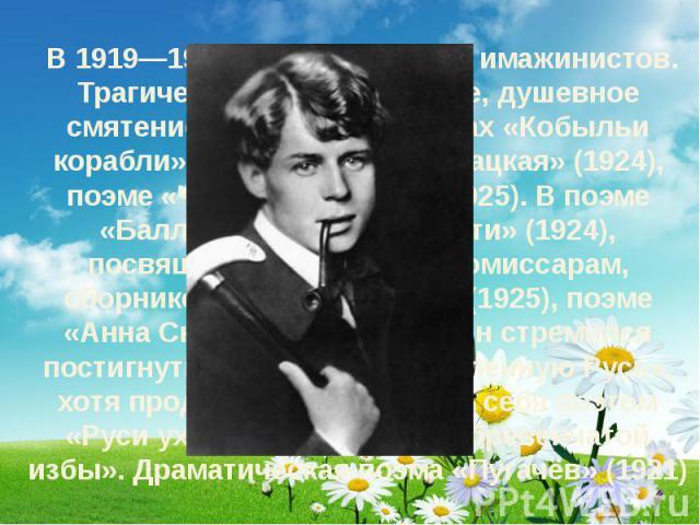 В 1919—1923 входил в группу имажинистов. Трагическое мироощущение, душевное смятение выражены в циклах «Кобыльи корабли» (1920), «Москва кабацкая» (1924), поэме «Чёрный человек» (1925). В поэме «Баллада о двадцати шести» (1924), посвящённой ба…