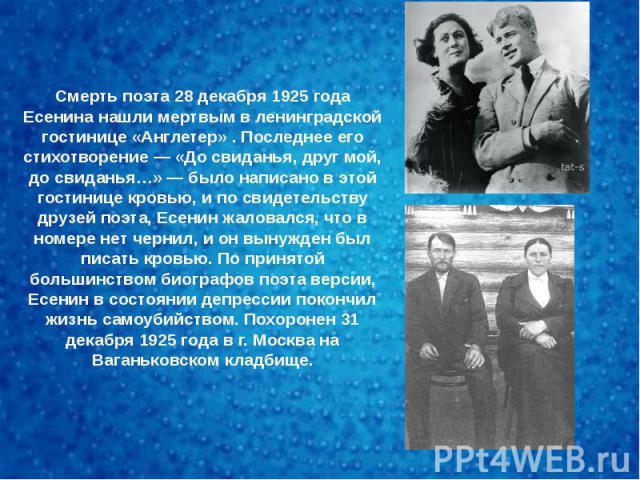 Смерть поэта 28 декабря 1925 года Есенина нашли мертвым в ленинградской гостинице «Англетер» . Последнее его стихотворение — «До свиданья, друг мой, до свиданья…» — было написано в этой гостинице кровью, и по свидетельству друзей поэта, Есенин жалов…