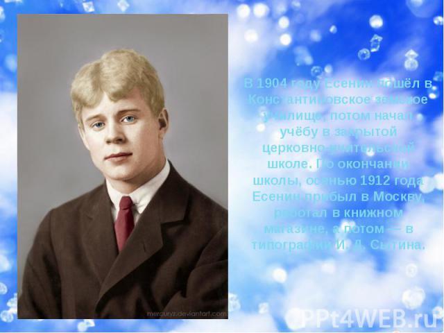 В 1904 году Есенин пошёл в Константиновское земское училище, потом начал учёбу в закрытой церковно-учительской школе. По окончании школы, осенью 1912 года Есенин прибыл в Москву, работал в книжном магазине, а потом — в типографии И. Д. Сытина.