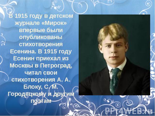 В 1915 году в детском журнале «Мирок» впервые были опубликованы стихотворения Есенина. В 1915 году Есенин приехал из Москвы в Петроград, читал свои стихотворения А. А. Блоку, С. М. Городецкому и другим поэтам