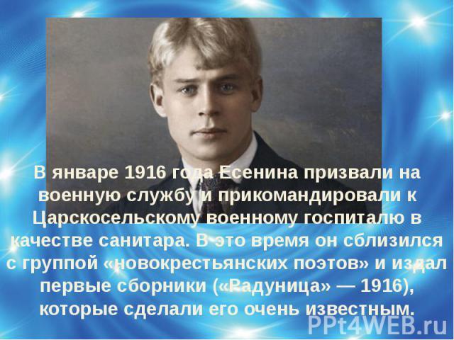 В январе 1916 года Есенина призвали на военную службу и прикомандировали к Царскосельскому военному госпиталю в качестве санитара. В это время он сблизился с группой «новокрестьянских поэтов» и издал первые сборники («Радуница» — 1916), которые сдел…