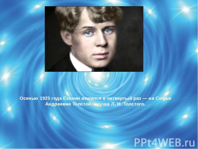 Осенью 1925 года Есенин женился в четвертый раз — на Софье Андреевне Толстой, внучке Л. Н. Толстого.
