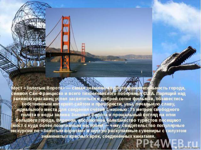 Мост «Золотые Ворота»— самая знаменитая достопримечательность города, символ Сан-Франциско и всего тихоокеанского побережья США. Парящий над заливом красавец успел засветиться в доброй сотне фильмов, обзавестись собственным интернет-сайтом и п…