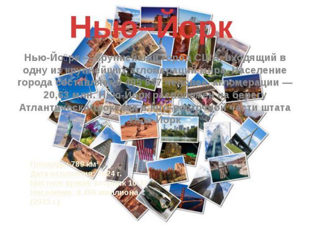 Нью–Йорк Нью-Йо рк — крупнейший город США, входящий в одну из крупнейших агломераций мира. Население города составляет 8 405 837 человек, агломерации — 20,63 млн. Нью-Йорк расположен на берегу Атлантического океана в юго-восточной части штата Нью-Йорк