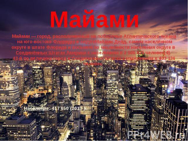 Майами Майами— город, расположенный на побережьеАтлантического океанана юго-востокеФлоридыв округеМайами-Дейд, самом населённом округе в штатеФлоридаи восьмом по численности населения округе вСоединённ…