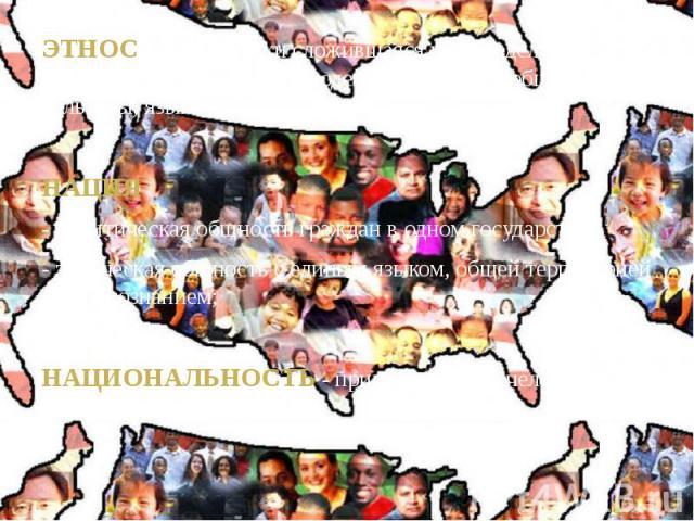 ЭТНОС - Исторически сложившаяся на определенной территории совокупность людей, обладающий общностью культуры, языка и осознанием своего единства; ЭТНОС - Исторически сложившаяся на определенной территории совокупность людей, обладающий общностью кул…