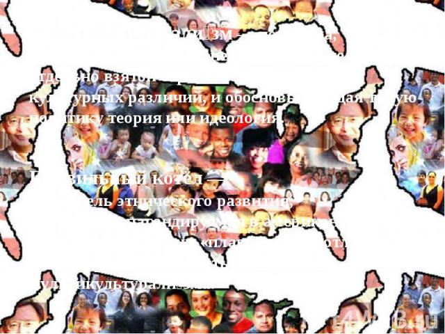 Мультикультурали зм— политика, направленная на сохранение и развитие в отдельно взятой стране и в мире в целом культурных различий, и обосновывающая такую политику теория или идеология. Мультикультурали зм— политика, направленная на сохр…