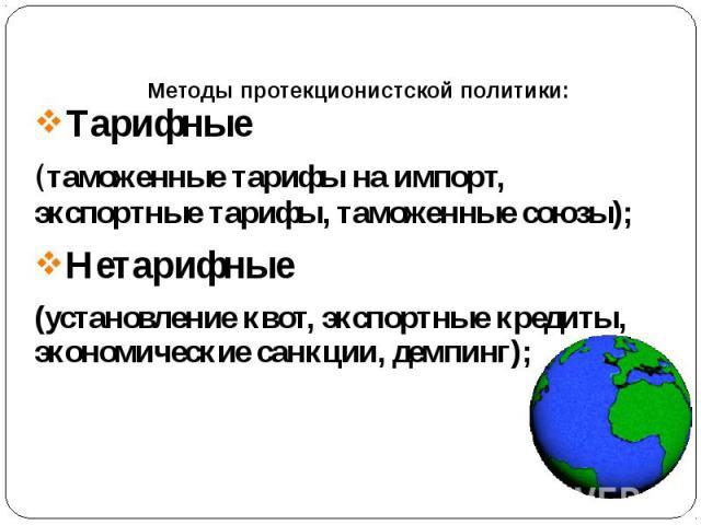 Методы протекционистской политики: Тарифные (таможенные тарифы на импорт, экспортные тарифы, таможенные союзы); Нетарифные (установление квот, экспортные кредиты, экономические санкции, демпинг);