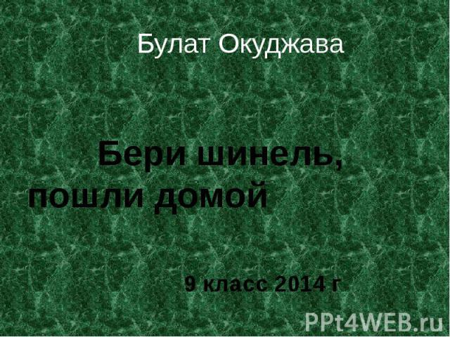 Булат Окуджава Бери шинель, пошли домой 9 класс 2014 г