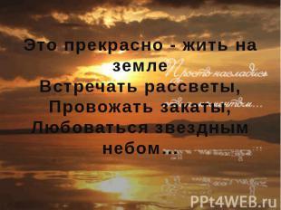 Это прекрасно - жить на земле Встречать рассветы, Провожать закаты, Любоваться з