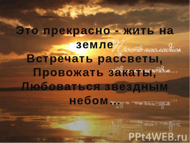 Это прекрасно - жить на земле Встречать рассветы, Провожать закаты, Любоваться звездным небом…