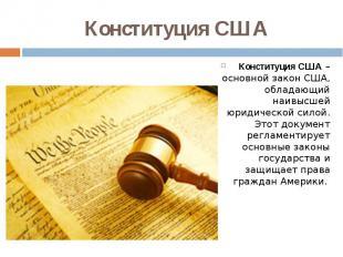 Конституция США Конституция США– основной закон США, обладающий наивысшей